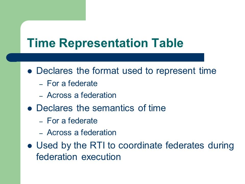 Time Representation Table Declares the format used to represent time – For a federate – Across a federation Declares the semantics of time – For a fed