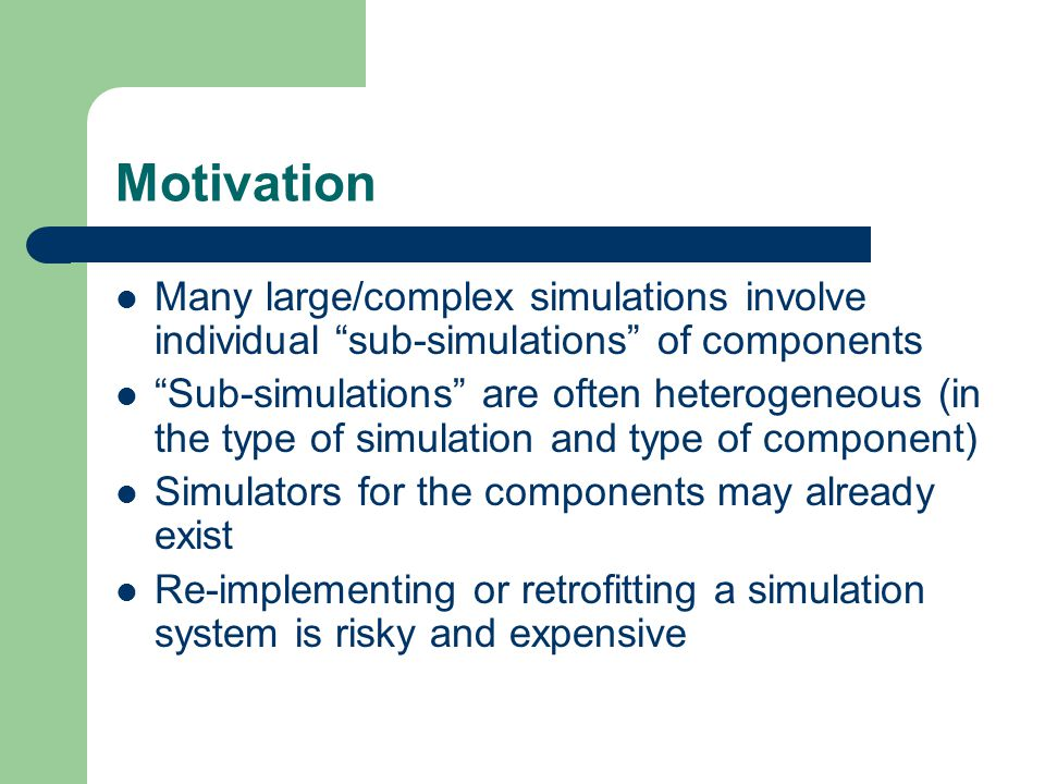 Goals Reusability – A component simulation may be used in different scenarios and applications over its lifetime Interoperability – Aggregate simulations composed of multiple component simulations – Aggregate simulations distributed across heterogeneous hardware and software platforms – Reuse without significant code change or development cost – Combine component simulations with diverse models of computation and representation