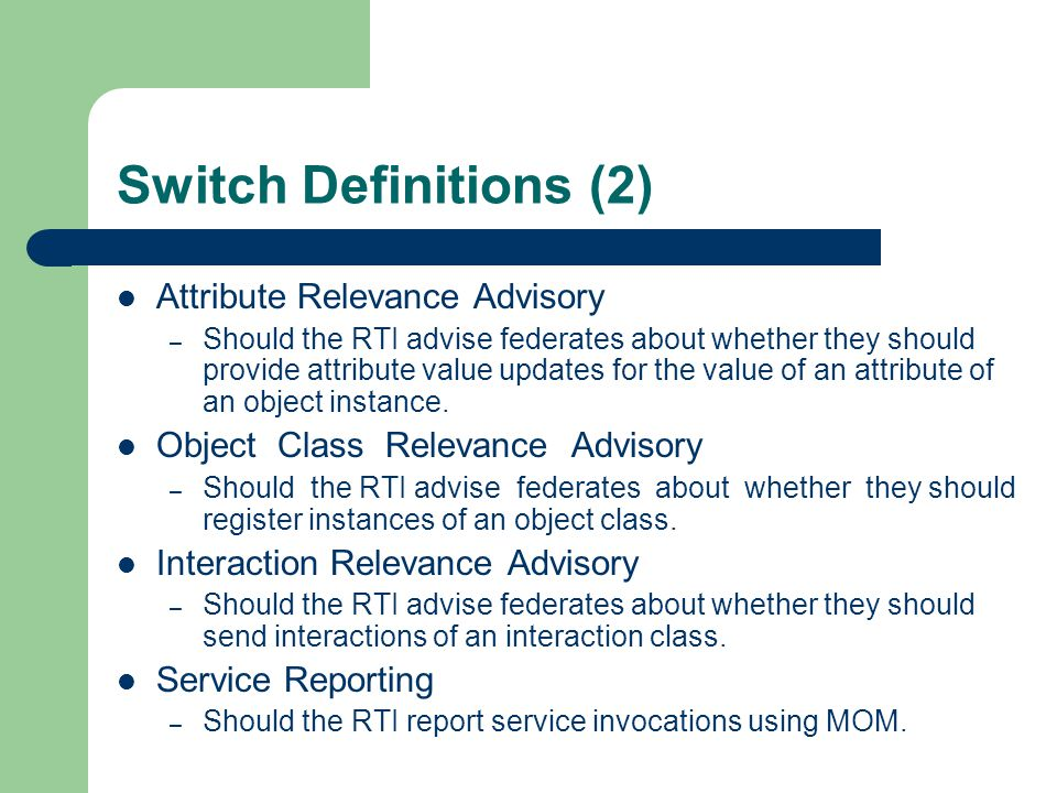 Switch Definitions (2) Attribute Relevance Advisory – Should the RTI advise federates about whether they should provide attribute value updates for th