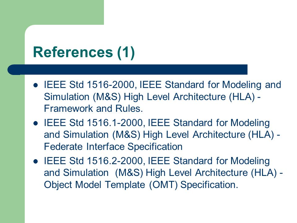 References (1) IEEE Std 1516-2000, IEEE Standard for Modeling and Simulation (M&S) High Level Architecture (HLA) - Framework and Rules.