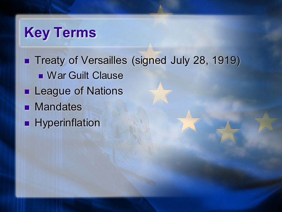 Key Terms Treaty of Versailles (signed July 28, 1919) War Guilt Clause League of Nations Mandates Hyperinflation Treaty of Versailles (signed July 28, 1919) War Guilt Clause League of Nations Mandates Hyperinflation