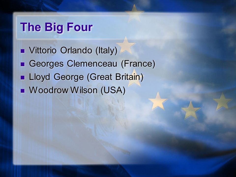 The Big Four Vittorio Orlando (Italy) Georges Clemenceau (France) Lloyd George (Great Britain) Woodrow Wilson (USA) Vittorio Orlando (Italy) Georges Clemenceau (France) Lloyd George (Great Britain) Woodrow Wilson (USA)