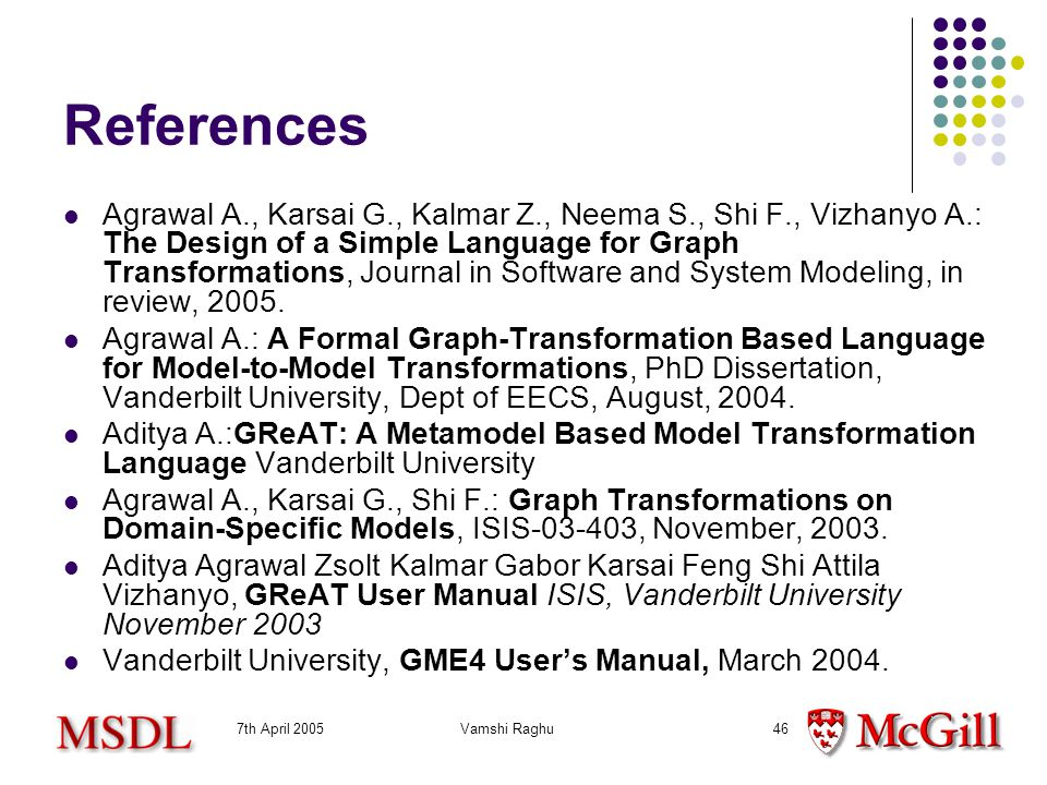 7th April 2005Vamshi Raghu46 References Agrawal A., Karsai G., Kalmar Z., Neema S., Shi F., Vizhanyo A.: The Design of a Simple Language for Graph Transformations, Journal in Software and System Modeling, in review, 2005.