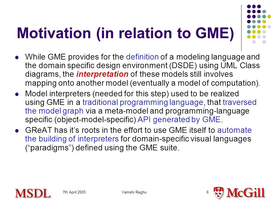 7th April 2005Vamshi Raghu6 Motivation (in relation to GME) While GME provides for the definition of a modeling language and the domain specific design environment (DSDE) using UML Class diagrams, the interpretation of these models still involves mapping onto another model (eventually a model of computation).