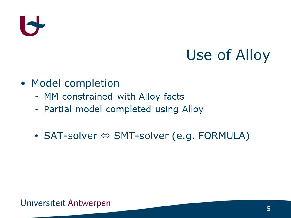 5 Use of Alloy Model completion -MM constrained with Alloy facts -Partial model completed using Alloy SAT-solver  SMT-solver (e.g. FORMULA)