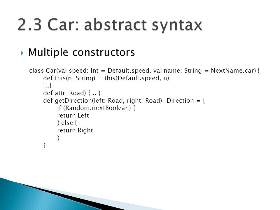  Multiple constructors class Car(val speed: Int = Default.speed, val name: String = NextName.car) { def this(n: String) = this(Default.speed, n) [..] def at(r: Road) {..