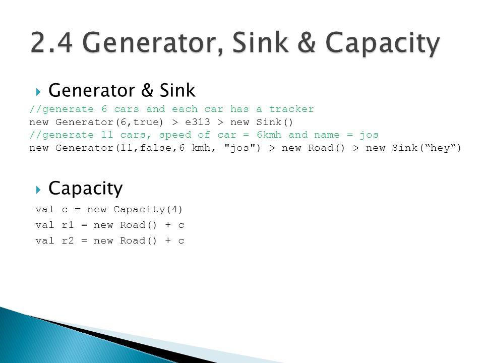  Generator & Sink //generate 6 cars and each car has a tracker new Generator(6,true) > e313 > new Sink() //generate 11 cars, speed of car = 6kmh and name = jos new Generator(11,false,6 kmh, jos ) > new Road() > new Sink( hey )  Capacity val c = new Capacity(4) val r1 = new Road() + c val r2 = new Road() + c