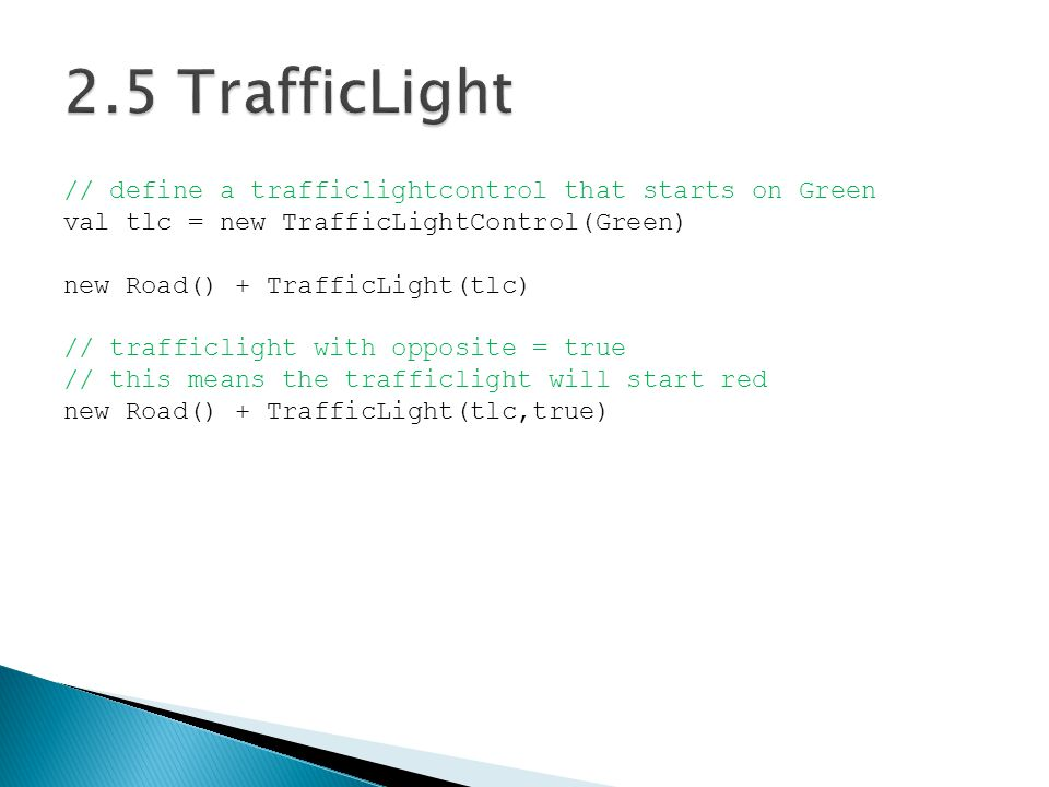 // define a trafficlightcontrol that starts on Green val tlc = new TrafficLightControl(Green) new Road() + TrafficLight(tlc) // trafficlight with opposite = true // this means the trafficlight will start red new Road() + TrafficLight(tlc,true)