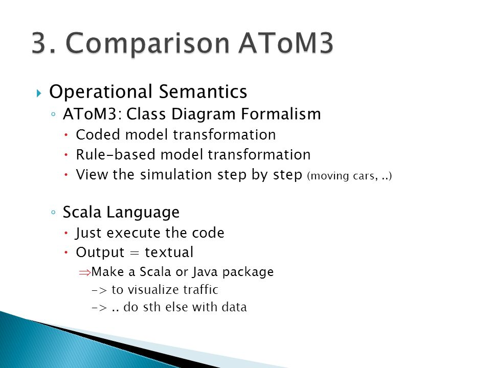 Operational Semantics ◦ AToM3: Class Diagram Formalism  Coded model transformation  Rule-based model transformation  View the simulation step by step (moving cars,..) ◦ Scala Language  Just execute the code  Output = textual  Make a Scala or Java package -> to visualize traffic ->..