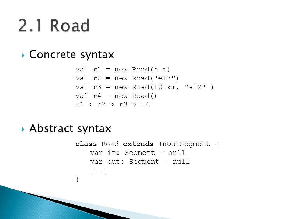  Concrete syntax  Abstract syntax val r1 = new Road(5 m) val r2 = new Road( e17 ) val r3 = new Road(10 km, a12 ) val r4 = new Road() r1 > r2 > r3 > r4 class Road extends InOutSegment { var in: Segment = null var out: Segment = null [..] }