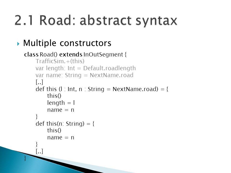  Multiple constructors class Road() extends InOutSegment { TrafficSim.+(this) var length: Int = Default.roadlength var name: String = NextName.road [..] def this (l : Int, n : String = NextName.road) = { this() length = l name = n } def this(n: String) = { this() name = n } [..] }