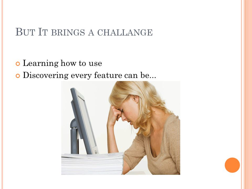 B UT I T BRINGS A CHALLANGE Learning how to use Discovering every feature can be...