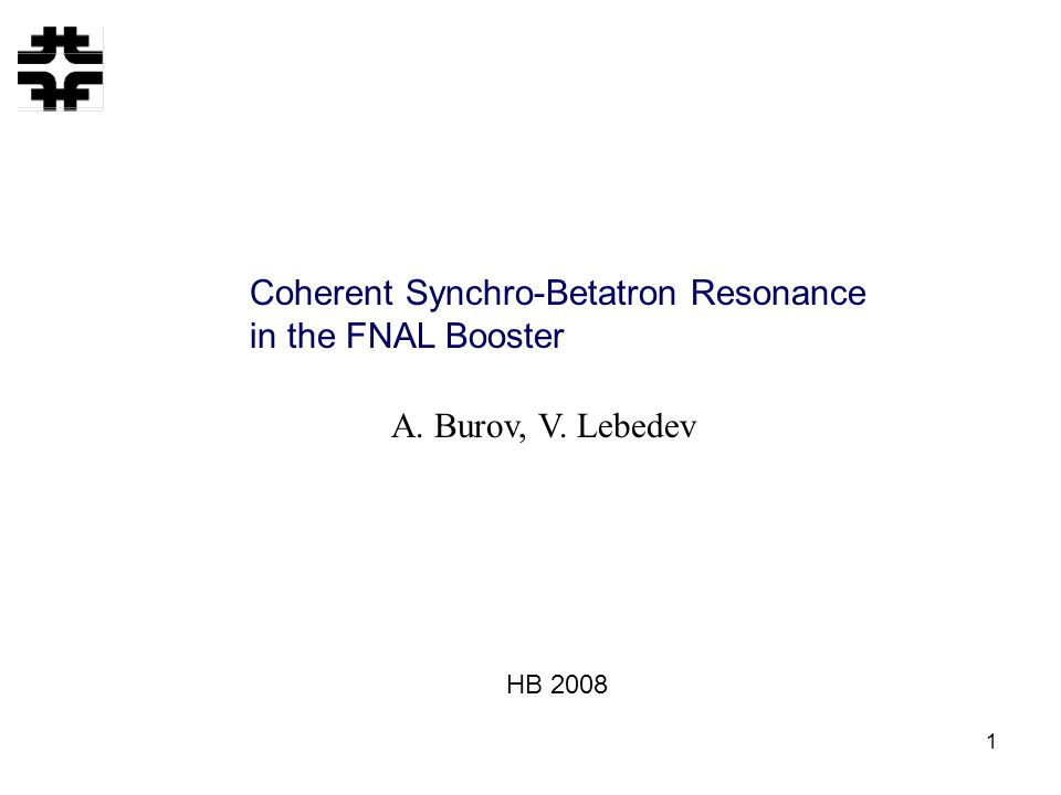 1 Coherent Synchro-Betatron Resonance in the FNAL Booster A. Burov, V. Lebedev HB 2008