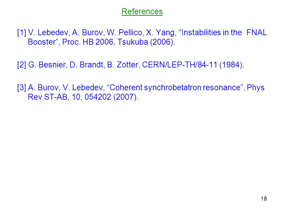 """References [1] V. Lebedev, A. Burov, W. Pellico, X. Yang, """"Instabilities in the FNAL Booster"""", Proc. HB 2006, Tsukuba (2006). [2] G. Besnier, D. Brand"""