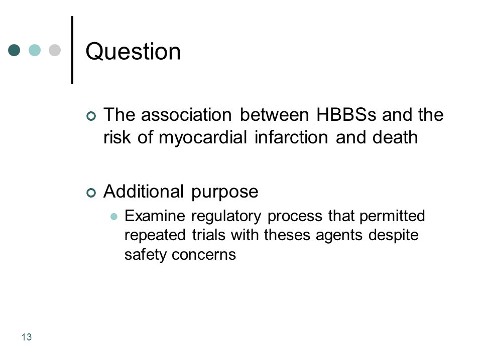 13 Question The association between HBBSs and the risk of myocardial infarction and death Additional purpose Examine regulatory process that permitted repeated trials with theses agents despite safety concerns
