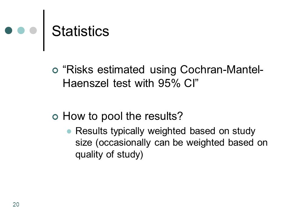 20 Statistics Risks estimated using Cochran-Mantel- Haenszel test with 95% CI How to pool the results.