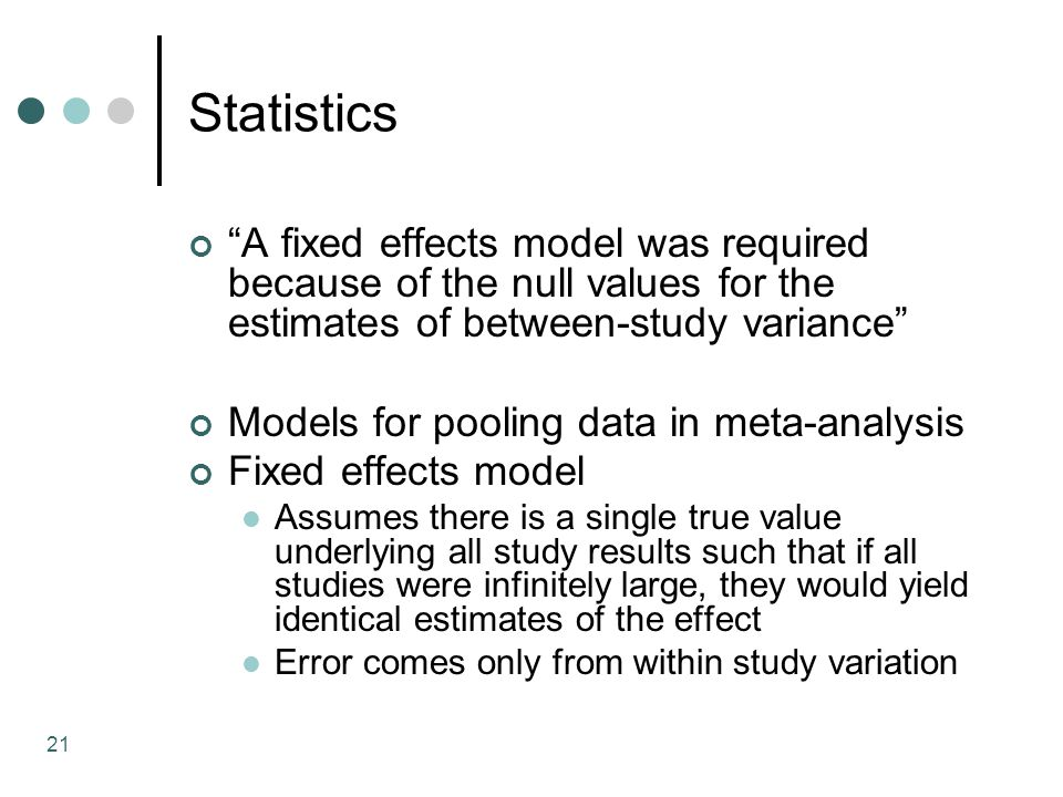 21 Statistics A fixed effects model was required because of the null values for the estimates of between-study variance Models for pooling data in meta-analysis Fixed effects model Assumes there is a single true value underlying all study results such that if all studies were infinitely large, they would yield identical estimates of the effect Error comes only from within study variation