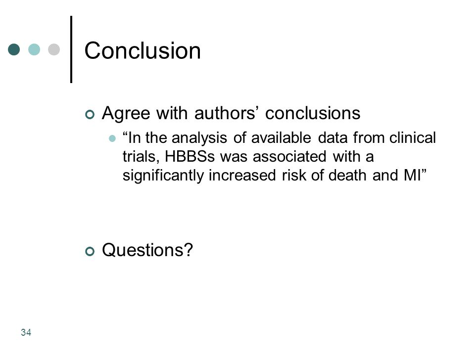 34 Conclusion Agree with authors' conclusions In the analysis of available data from clinical trials, HBBSs was associated with a significantly increased risk of death and MI Questions
