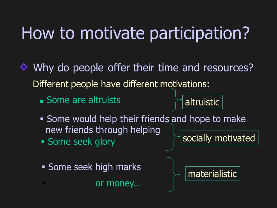 socially motivated Why do people offer their time and resources? Different people have different motivations: materialistic Some are altruists  Some
