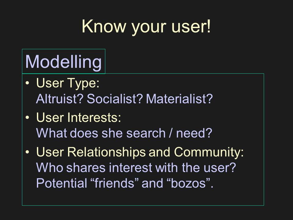Know your user! User Type: Altruist? Socialist? Materialist? User Interests: What does she search / need? User Relationships and Community: Who shares