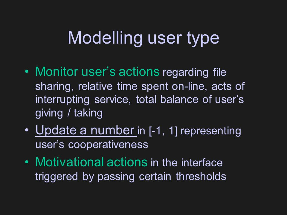 Modelling user type Monitor user's actions regarding file sharing, relative time spent on-line, acts of interrupting service, total balance of user's