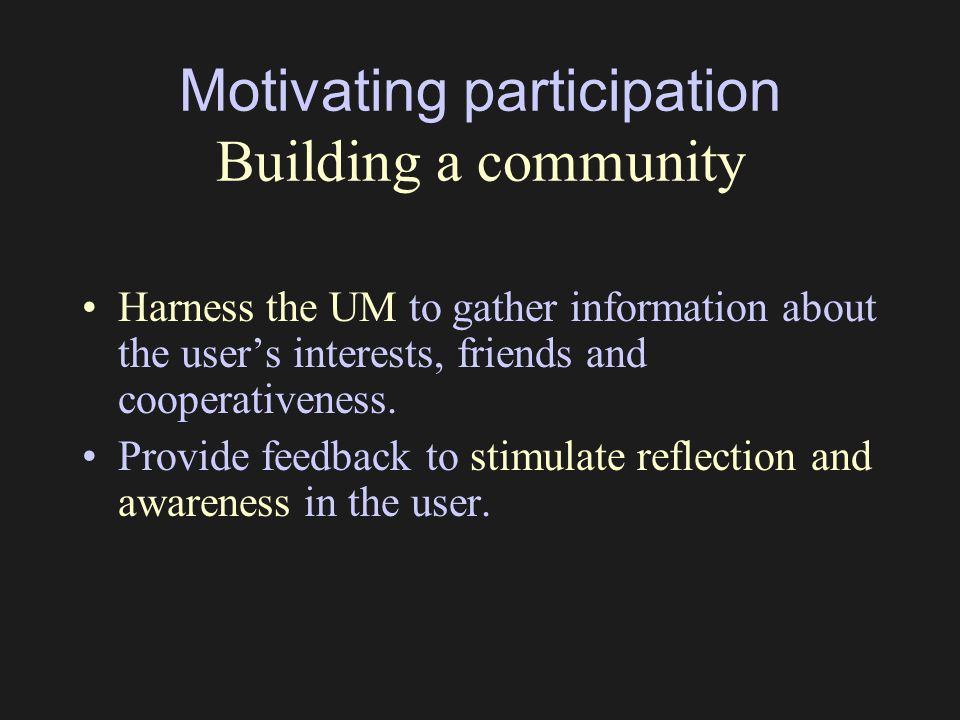 Motivating participation Building a community Harness the UM to gather information about the user's interests, friends and cooperativeness. Provide fe