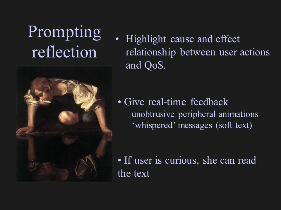 Prompting reflection Highlight cause and effect relationship between user actions and QoS. Give real-time feedback unobtrusive peripheral animations '