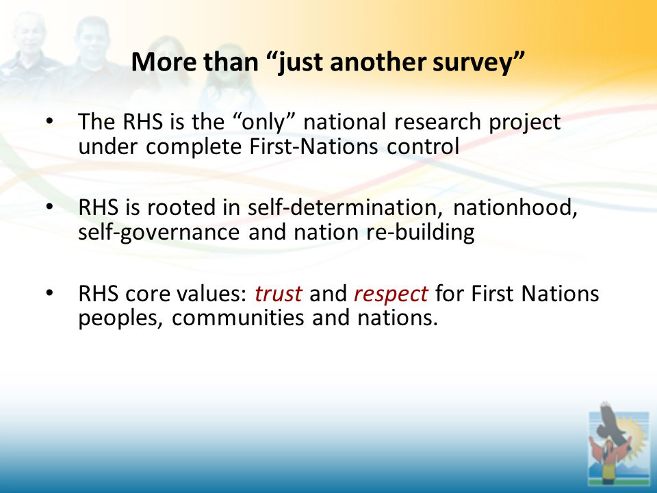 More than just another survey The RHS is the only national research project under complete First-Nations control RHS is rooted in self-determination, nationhood, self-governance and nation re-building RHS core values: trust and respect for First Nations peoples, communities and nations.