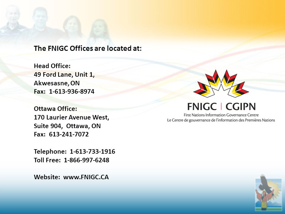 39 The FNIGC Offices are located at: Head Office: 49 Ford Lane, Unit 1, Akwesasne, ON Fax: 1-613-936-8974 Ottawa Office: 170 Laurier Avenue West, Suite 904, Ottawa, ON Fax: 613-241-7072 Telephone: 1-613-733-1916 Toll Free: 1-866-997-6248 Website: www.FNIGC.CA