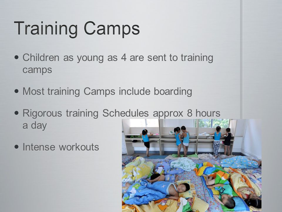 Children as young as 4 are sent to training camps Children as young as 4 are sent to training camps Most training Camps include boarding Most training Camps include boarding Rigorous training Schedules approx 8 hours a day Rigorous training Schedules approx 8 hours a day Intense workouts Intense workouts