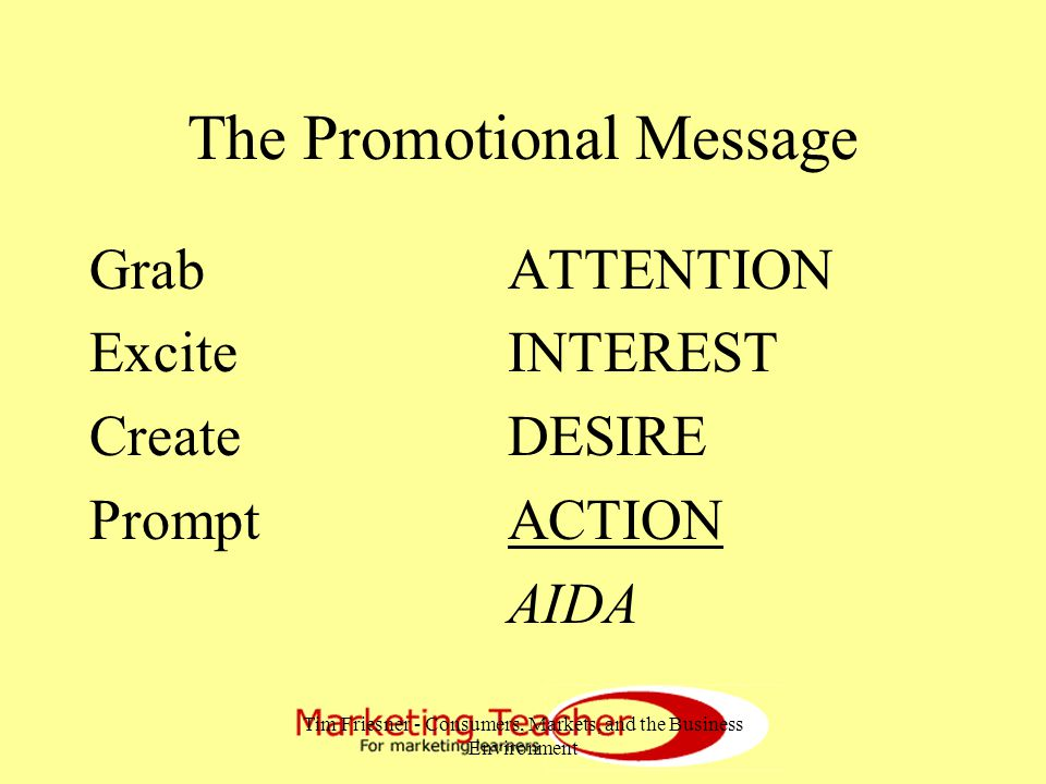 Tim Friesner - Consumers, Markets, and the Business Environment The Promotional Message GrabATTENTION ExciteINTEREST CreateDESIRE PromptACTION AIDA