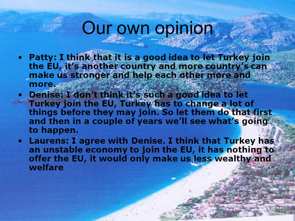 Our own opinion Patty: I think that it is a good idea to let Turkey join the EU, it's another country and more country's can make us stronger and help