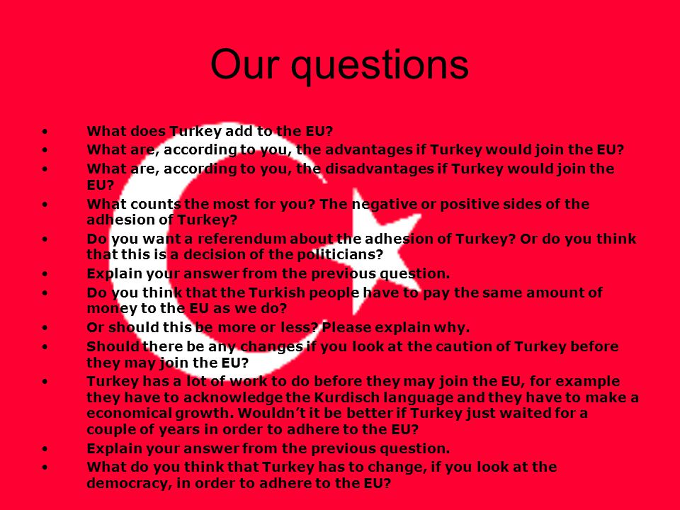 Our questions What does Turkey add to the EU? What are, according to you, the advantages if Turkey would join the EU? What are, according to you, the