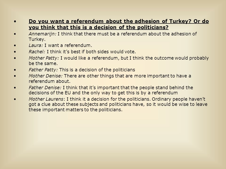 Do you want a referendum about the adhesion of Turkey? Or do you think that this is a decision of the politicians? Annemarijn: I think that there must