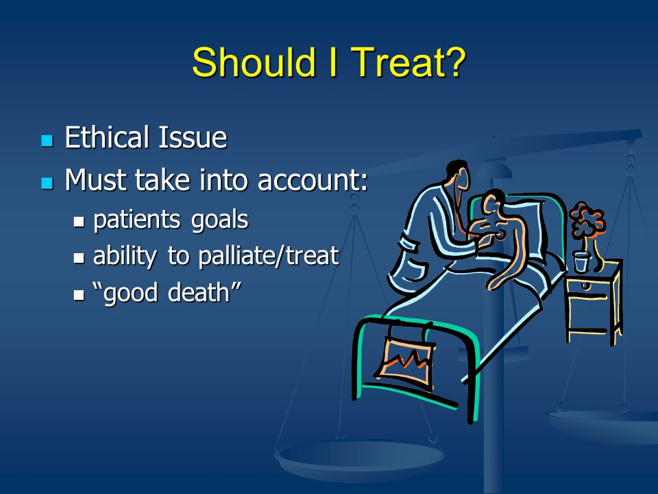 Should I Treat? Ethical Issue Ethical Issue Must take into account: Must take into account: patients goals patients goals ability to palliate/treat ab
