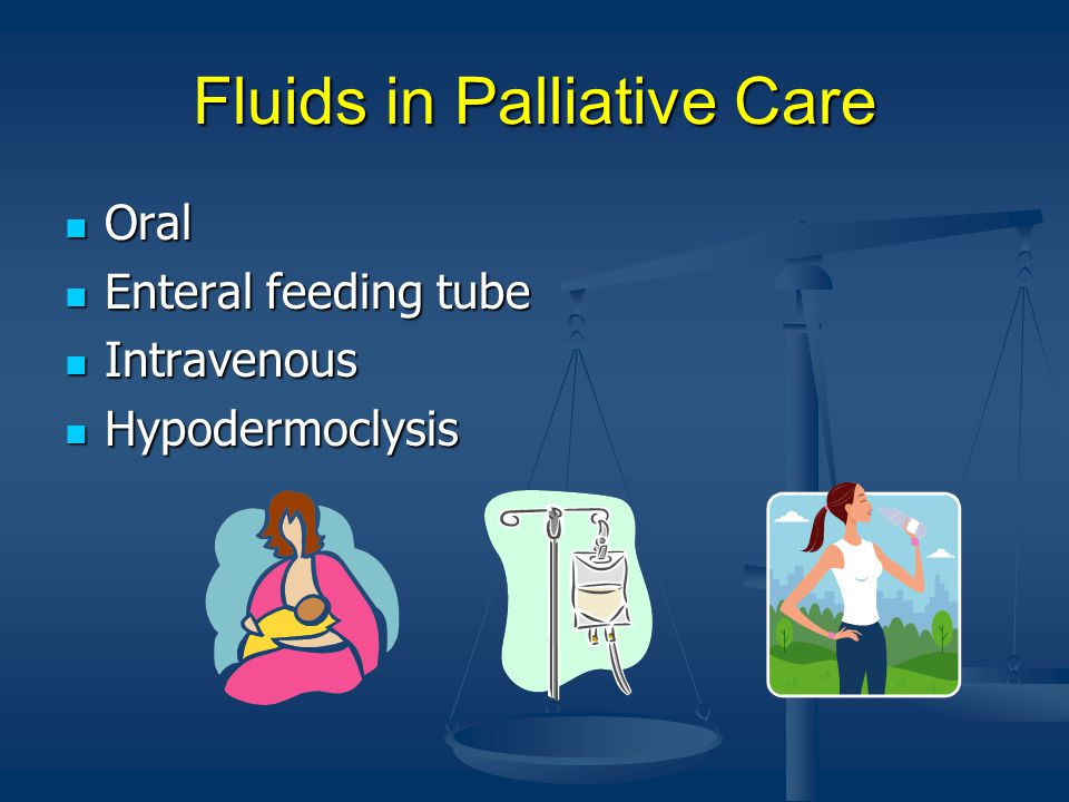 Fluids in Palliative Care Oral Oral Enteral feeding tube Enteral feeding tube Intravenous Intravenous Hypodermoclysis Hypodermoclysis