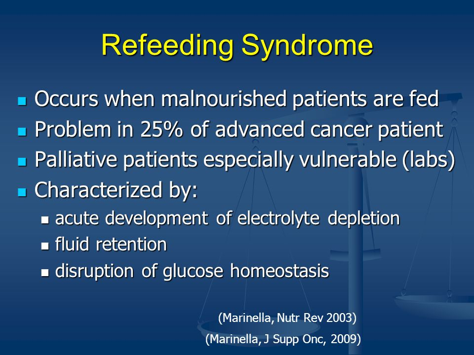 Refeeding Syndrome Occurs when malnourished patients are fed Occurs when malnourished patients are fed Problem in 25% of advanced cancer patient Problem in 25% of advanced cancer patient Palliative patients especially vulnerable (labs) Palliative patients especially vulnerable (labs) Characterized by: Characterized by: acute development of electrolyte depletion acute development of electrolyte depletion fluid retention fluid retention disruption of glucose homeostasis disruption of glucose homeostasis (Marinella, J Supp Onc, 2009) (Marinella, Nutr Rev 2003)