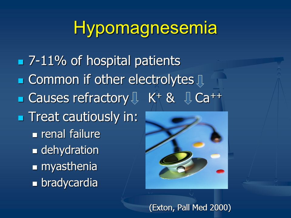 Hypomagnesemia 7-11% of hospital patients 7-11% of hospital patients Common if other electrolytes Common if other electrolytes Causes refractory K + & Ca ++ Causes refractory K + & Ca ++ Treat cautiously in: Treat cautiously in: renal failure renal failure dehydration dehydration myasthenia myasthenia bradycardia bradycardia (Exton, Pall Med 2000) (Exton, Pall Med 2000)