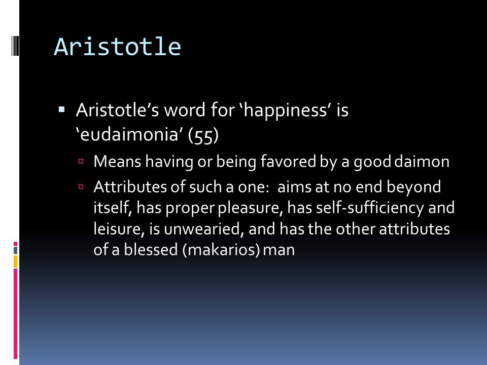 Aristotle  Aristotle's word for 'happiness' is 'eudaimonia' (55)  Means having or being favored by a good daimon  Attributes of such a one: aims at