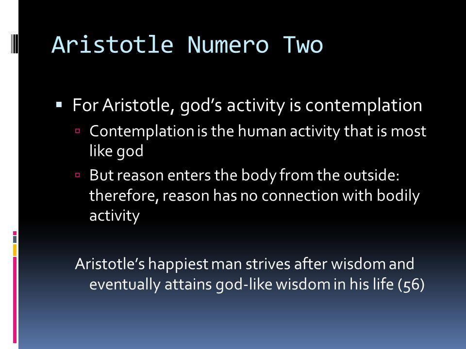 Aristotle Numero Two  For Aristotle, god's activity is contemplation  Contemplation is the human activity that is most like god  But reason enters
