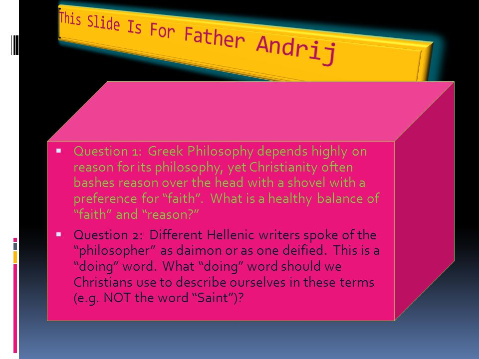 QQuestion 1: Greek Philosophy depends highly on reason for its philosophy, yet Christianity often bashes reason over the head with a shovel with a p