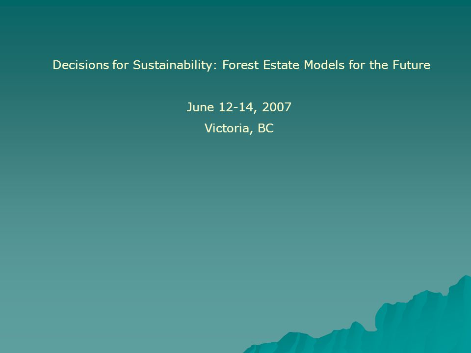 Decisions for Sustainability: Forest Estate Models for the Future June 12-14, 2007 Victoria, BC