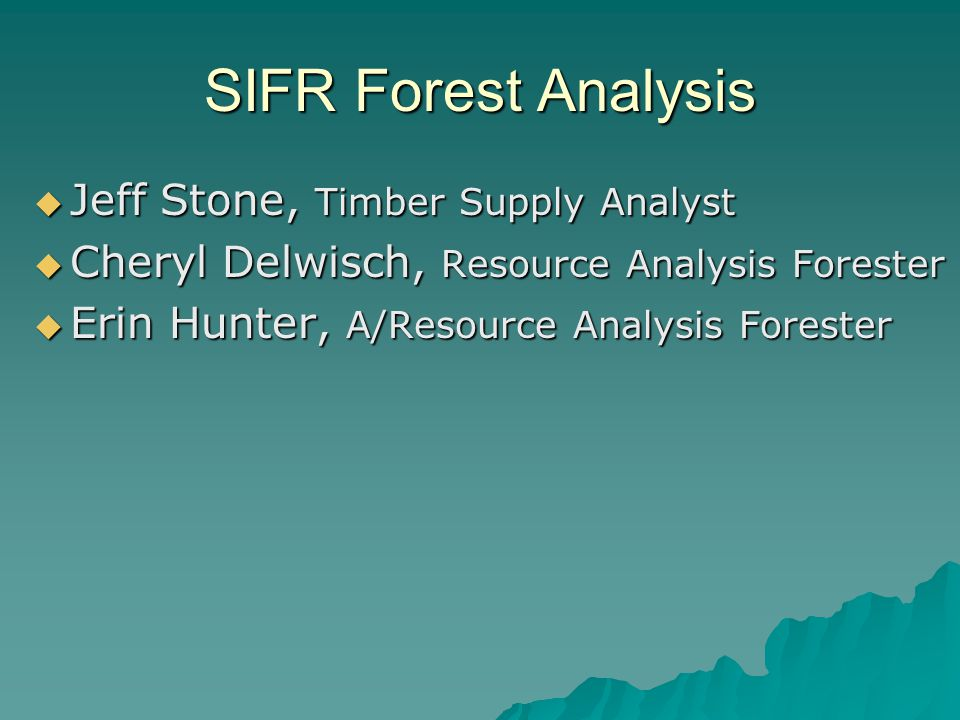 SIFR Forest Analysis  Jeff Stone, Timber Supply Analyst  Cheryl Delwisch, Resource Analysis Forester  Erin Hunter, A/Resource Analysis Forester