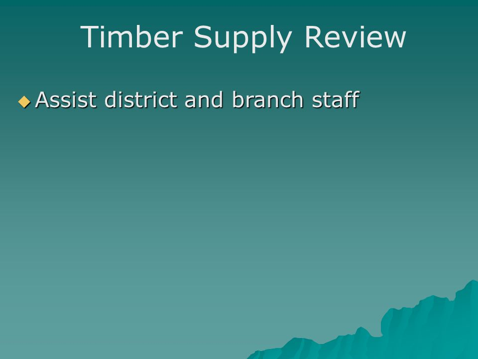 Timber Supply Review  Assist district and branch staff  Occasionally will lead a review