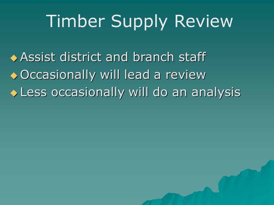 Timber Supply Review  Assist district and branch staff  Occasionally will lead a review  Less occasionally will do an analysis