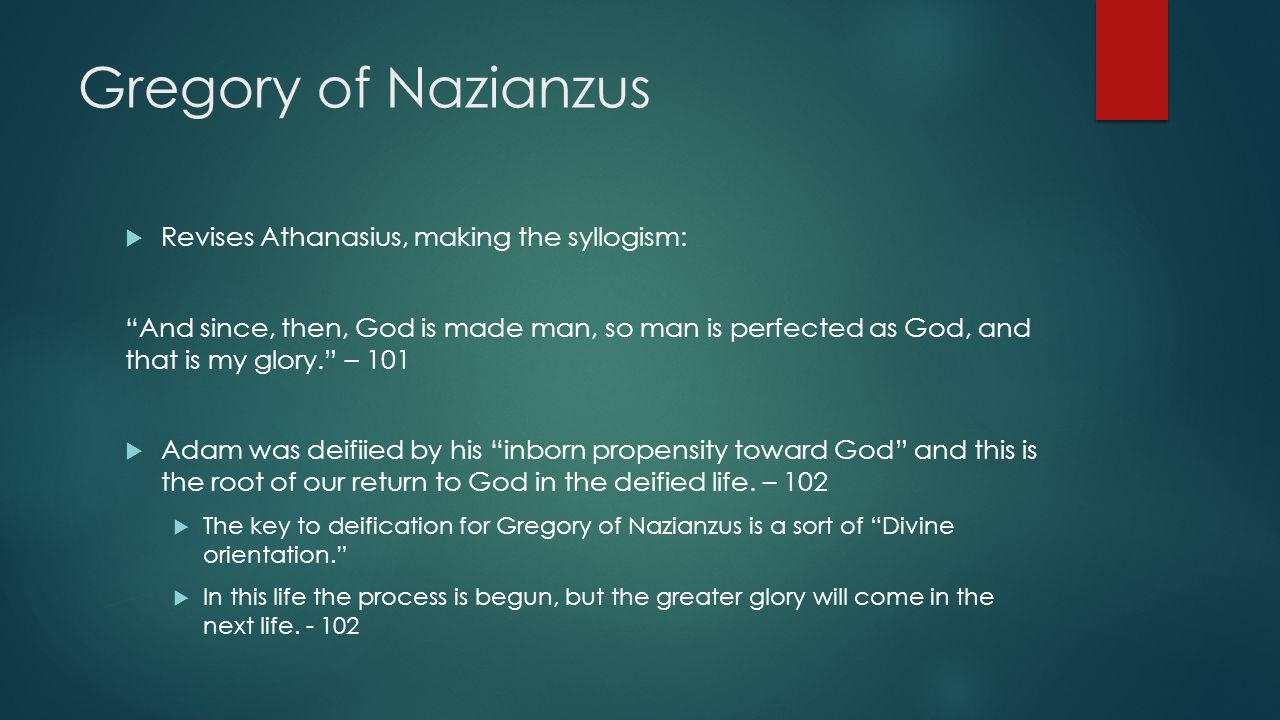 Gregory of Nazianzus  Revises Athanasius, making the syllogism: And since, then, God is made man, so man is perfected as God, and that is my glory. – 101  Adam was deifiied by his inborn propensity toward God and this is the root of our return to God in the deified life.