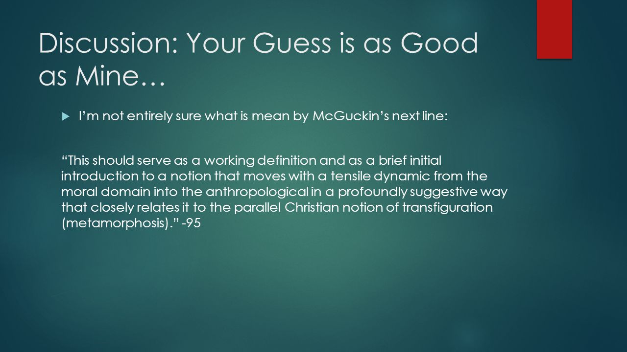 Discussion: Your Guess is as Good as Mine…  I'm not entirely sure what is mean by McGuckin's next line: This should serve as a working definition and as a brief initial introduction to a notion that moves with a tensile dynamic from the moral domain into the anthropological in a profoundly suggestive way that closely relates it to the parallel Christian notion of transfiguration (metamorphosis). -95
