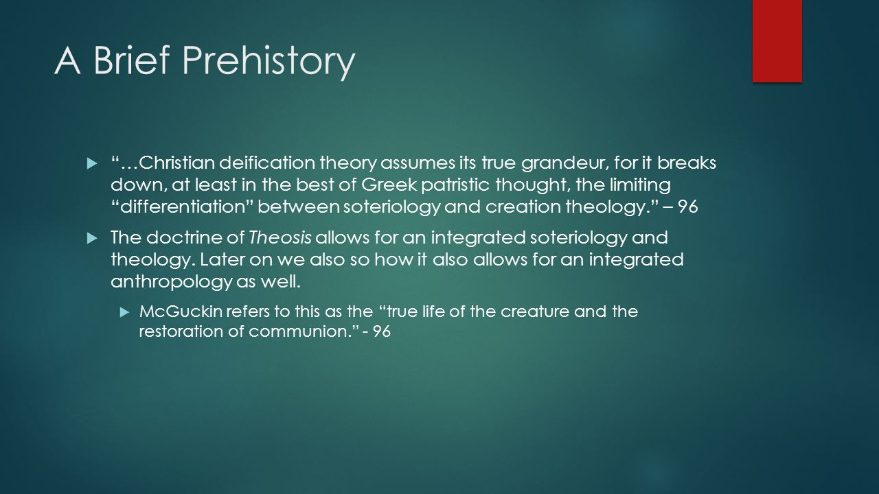 A Brief Prehistory  …Christian deification theory assumes its true grandeur, for it breaks down, at least in the best of Greek patristic thought, the limiting differentiation between soteriology and creation theology. – 96  The doctrine of Theosis allows for an integrated soteriology and theology.
