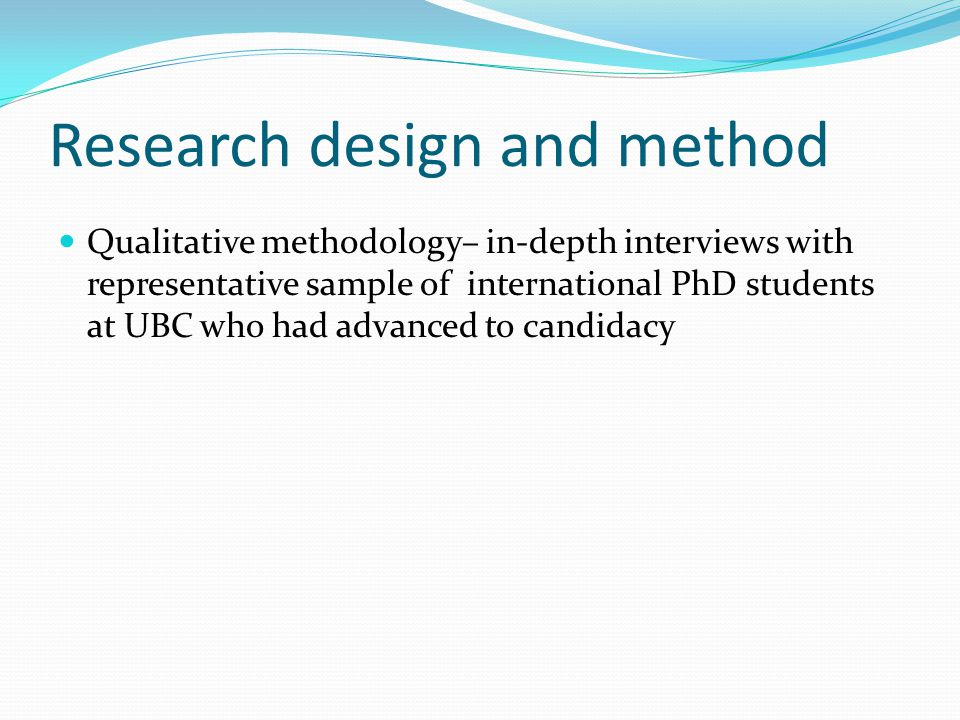 Research design and method Qualitative methodology– in-depth interviews with representative sample of international PhD students at UBC who had advanced to candidacy