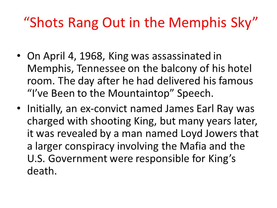 Shots Rang Out in the Memphis Sky On April 4, 1968, King was assassinated in Memphis, Tennessee on the balcony of his hotel room.